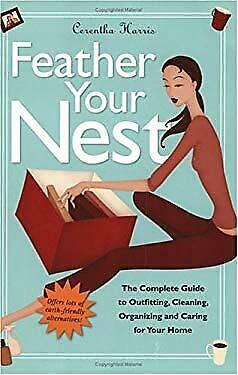 Feather Your Nest : The Complete Guide to Outfitting, Cleaning, Organizing and C