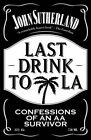Last Drink to LA: Confessions of an AA Survivor by John Sutherland (Paperback, 2015)