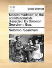 Modern Madmen; Or, the Constitutionalists Dissected. by Solomon Searchem, Esq. by Solomon Searchem (Paperback / softback, 2010)