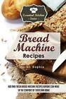 Bread Machine Recipes: Hot and Fresh Bread Machine Recipes Anyone Can Make in the Comfort of Their Own Home by Sarah Sophia (Paperback / softback, 2015)