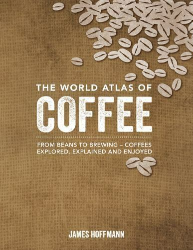 The World Atlas of Coffee: From Beans to Brewing --