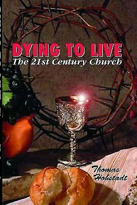 Dying to Live : The 21st Century Church by Thomas Hohstadt