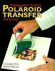 Photographer's Guide to Polaroid Transfer : Step-by-Step by Christopher Grey and Gwen Lute (1999, Paperback)
