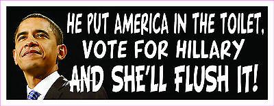 Anti Obama HE PUT AMERICA IN THE TOILET VOTE FOR HILLARY Bumper Sticker #261