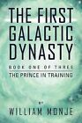 The First Galactic Dynasty: Book One of Three: The Prince in Training by William Monje (Paperback / softback, 2011)