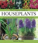 The Complete Guide to Houseplants : The Easy Way to Choose and Grow Healthy, Happy Houseplants by Valerie Bradley (2006, Hardcover)