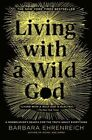 Living with a Wild God: A Nonbeliever's Search for the Truth about Everything by Barbara Ehrenreich (Paperback / softback, 2015)