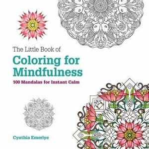The Little Book Of Coloring For Mindfulness 100 Mandalas Instant Calm By Cynthia Emerlye 2016 Paperback