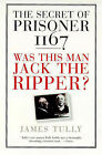 The Secret of Prisoner 1167: Was This Man Jack the Ripper? by James Tully (Paperback, 1998)