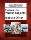 Poems, on Various Subjects. by Isabella Oliver (Paperback / softback, 2012)