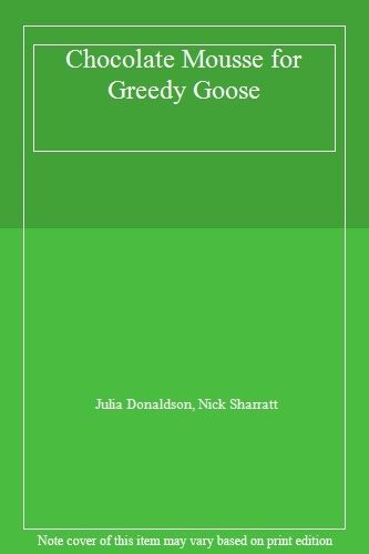 1 of 1 - Chocolate Mousse for Greedy Goose By Julia Donaldson, Nick Shar .9780330532501