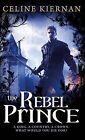 The Rebel Prince by Celine Kiernan (Paperback, 2010)