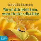 Wie ich dich lieben kann, wenn ich mich selbst liebe von Marshall B. Rosenberg (2012)