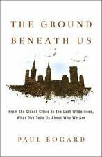The Ground Beneath Us : From the Oldest Cities to the Last Wilderness, What...