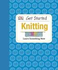 Get Started: Knitting by Susie Johns and Dorling Kindersley Publishing Staff (2012, Hardcover)
