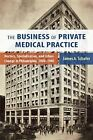 The Business of Private Medical Practice: Doctors, Specialization, and Urban Change in Philadelphia, 1900-1940 by James A. Schafer (Paperback, 2013)