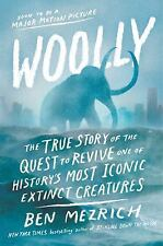 Woolly : The True Story of the de-Extinction of One of History's Most Iconic Creatures by Ben Mezrich (2017, Hardcover)
