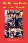 The Burning Heart, John Wesley: Evangelist by A. Skevington Wood (Paperback, 2007)