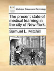 The Present State of Medical Learning in the City of New-York. by Samuel L Mitchill (Paperback / softback, 2010)