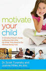 Motivate Your Child: A Christian Parent's Guide to Raising Kids Who Do What They Need to Do Without Being Told by Scott Turansky, Joanne Miller (Paperback, 2015)
