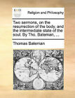 Two Sermons, on the Resurrection of the Body, and the Intermediate State of the Soul. by Tho. Bateman, ... by Thomas Bateman (Paperback / softback, 2010)