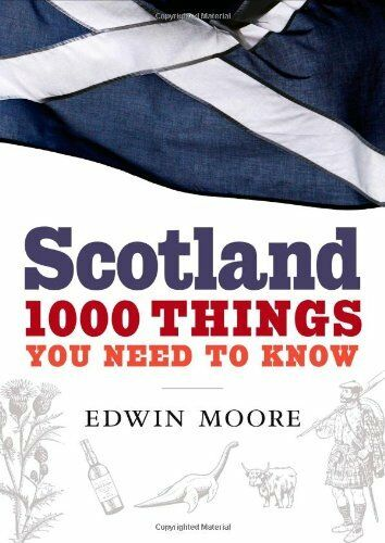 Scotland: 1000 Things You Need to Know By Edwin Moore. 9781843548652