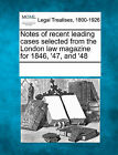 Notes of Recent Leading Cases Selected from the London Law Magazine for 1846, '47, and '48 by Gale, Making of Modern Law (Paperback / softback, 2011)