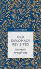 Old Diplomacy Revisited: A Study in the Modern History of Diplomatic Transformations by Kenneth Weisbrode (Hardback, 2013)
