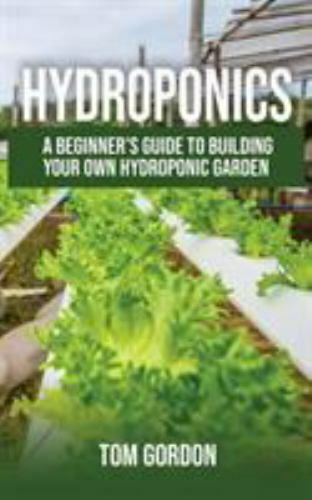 Hydroponics: A Beginner's Guide to Building Your Own Hydroponic Garden Tom Gordo