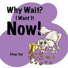 Why Wait? I Want It Now! by Aliage Monique Taqi (Paperback / softback, 2007)