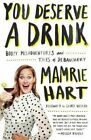 You Deserve a Drink: Boozy Misadventures and Tales of Debauchery by Mamrie Hart (Hardback, 2015)