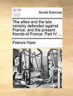 The Allies and the Late Ministry Defended Against France, and the Present Friends of France. Part IV. ... by Francis Hare (Paperback / softback, 2010)