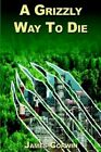 a Grizzly Way to Die by James Corwin 9780595339280 Paperback 2004