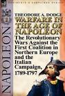 Warfare in the Age of Napoleon-Volume 1: The Revolutionary Wars Against the First Coalition in Northern Europe and the Italian Campaign, 1789-1797 by Theodore A Dodge (Hardback, 2011)