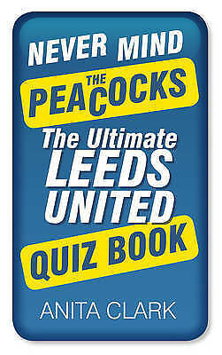 "1 of 1 - ""AS NEW"" Clark, Anita, Never Mind the Peacocks: The Ultimate Leeds United Quiz B"