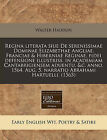 Regina Literata Siue de Serenissimae Dominae Elizabethae Angliae, Franciae & Hiberniae Reginae, Fidei Defensione Illustriss. in Academiam Cantabrigiensem Aduentu. &C. Anno. 1564. Aug. 5. Narratio Abrahami Hartuelli. (1565) by Walter Haddon (Paperback / softback, 2010)
