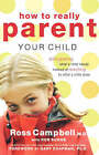 How to Really Parent Your Child: Anticipating What a Child Needs Instead of Reacting to What a Child Does by Rob Suggs, Ross Campbell (Paperback, 2005)