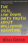 Real, Low Down, Dirty Truth About Hollywood Agenting: The Day-to-Day Inner Workings of Hollywood from a Seasoned Talent Agent's Point of View by Rima Greer (Paperback, 2007)