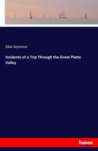 Incidents of a Trip Through the Great Platte Valley by Seymour, Silas.
