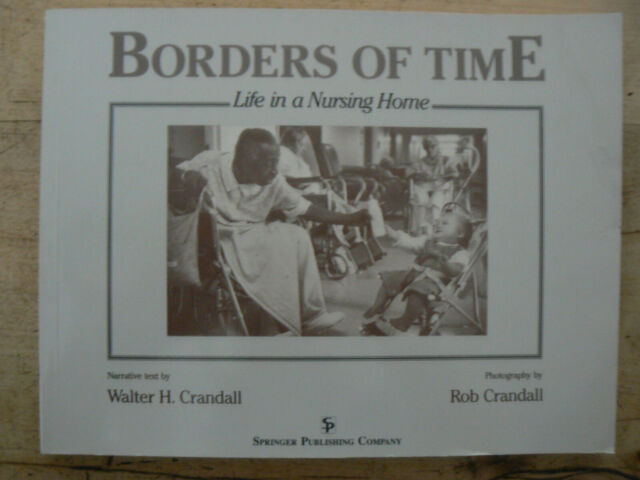Borders of Time : Life in a Nursing Home by Rob Crandall and Walter H....