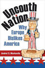 Uncouth Nation: Why Europe Dislikes America by Andrei S. Markovits (Hardback, 2007)