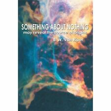 Something about Nothing : May Reveal the Source of Origins by B. W. Van Riper...