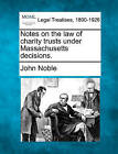 Notes on the Law of Charity Trusts Under Massachusetts Decisions. by John Noble (Paperback / softback, 2010)