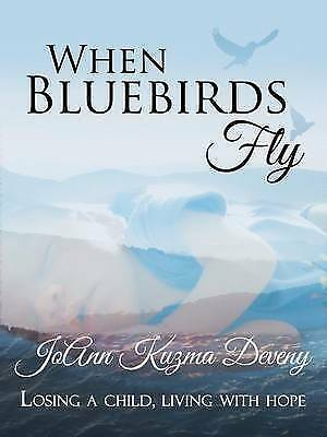 1 of 1 - NEW When Bluebirds Fly: Losing a Child, Living with Hope by JoAnn Kuzma Deveny