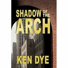 Shadow of the Arch by Ken Dye (Paperback / softback, 2008)