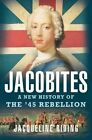Jacobites: A New History of the '45 Rebellion by Jacqueline Riding (Hardback, 2016)
