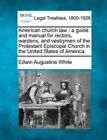 American Church Law: A Guide and Manual for Rectors, Wardens, and Vestrymen of the Protestant Episcopal Church in the United States of America. by Edwin Augustine White (Paperback / softback, 2010)