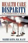 Health Care Disparity in the United States of America by Valiere Alcena M D M a C P (Paperback / softback, 2011)