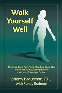 Walk Yourself Well : Eliminate Back Pain, Neck, Shoulder, Knee, Hip, Ankle,...