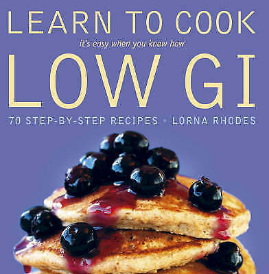 Learn to Cook Low GI: 70 Step-by-step Recipes - It's Easy When You Know How